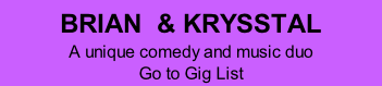 BRIAN  & KRYSSTAL A unique comedy and music duo  Go to Gig List