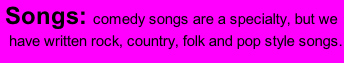 Songs: comedy songs are a specialty, but we  have written rock, country, folk and pop style songs.